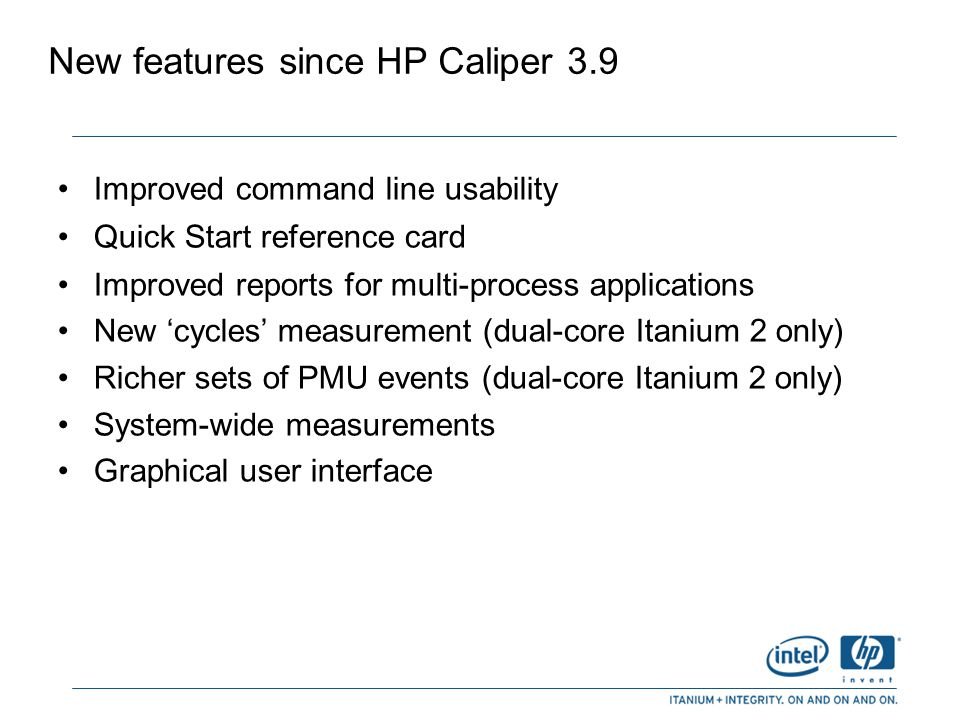Improved command line usability scgprof now the default measurement: $ caliper myprog collect scgprof data on myprog -a no longer required for attaching to processes: $ caliper 1234 collect scgprof data on process 1234 Re-reporting of last recorded data is simple: $ caliper report [options] Reporting from an HP Caliper database simplified: $ caliper mydb.db New default: report to down to source—but not instruction—level (use -r all to get disassembly) New default: --process all ( -p all )