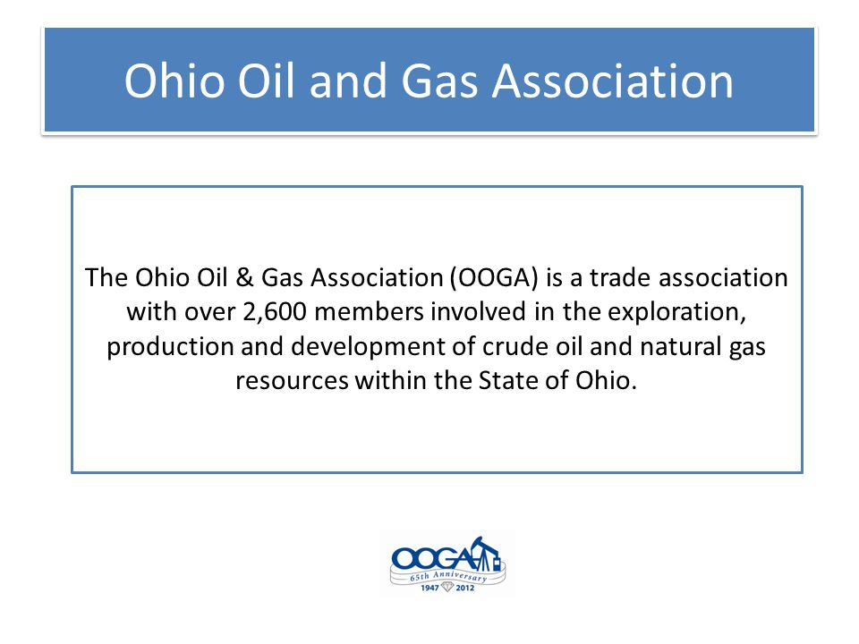 Ohio Oil and Gas Association Mission: To protect, promote, foster and advance the common interests of those engaged in all aspects of the oil and gas production industry The Association advocates for the industry before the Ohio General Assembly, United States Congress, state and federal agencies and the general public.