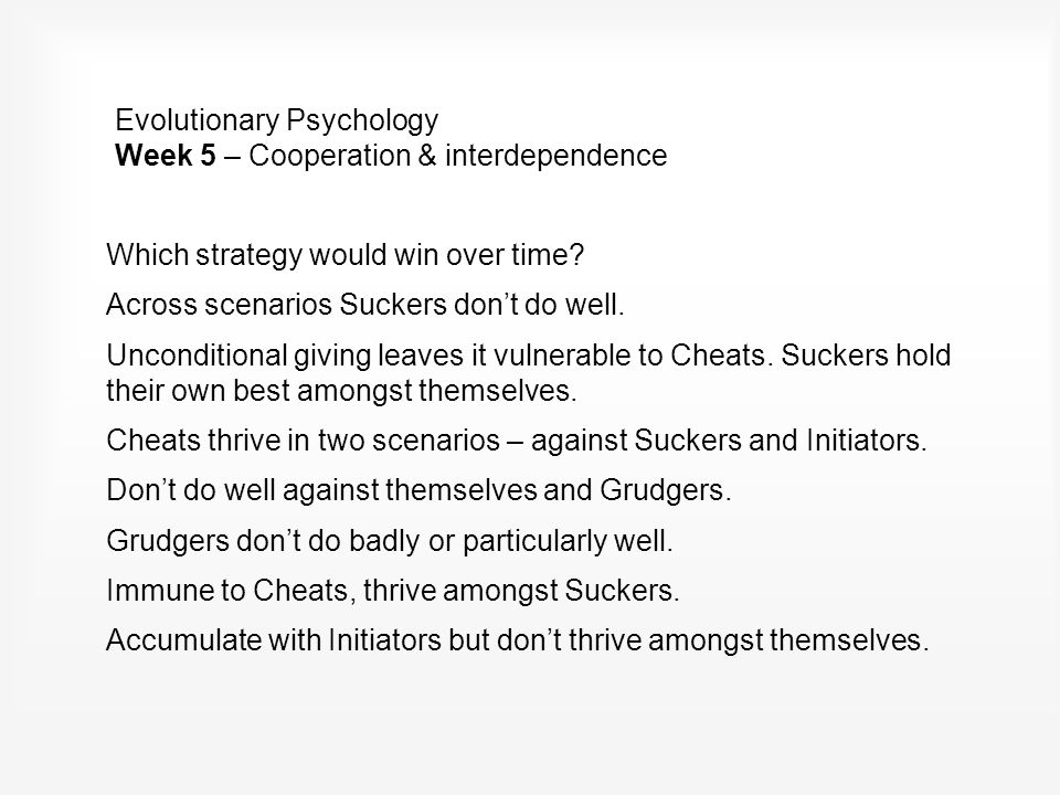Evolutionary Psychology Week 5 – Cooperation & interdependence Which strategy would win over time.