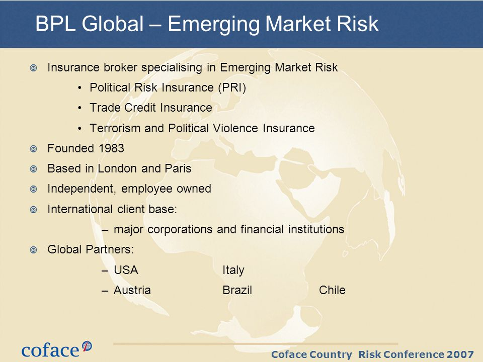 Coface Country Risk Conference 2007 PRI Market – Product Overview Non-Payment Insurance: Special Risks Sovereign / Government Buyers / Obligors Single Risk / Medium Term Emerging Market Private Buyers Equity Form PRI: Investment Insurance Lenders PRI Property Based PRI: Terrorism, Political Violence etc covers