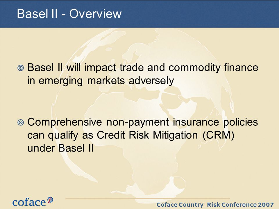 Coface Country Risk Conference 2007 Background to Basel II Regulators catching up with industry practice New forms of guarantees »Unfunded Risk Participations »Credit Default Swaps ….a wider range of credit risk mitigants (CRM)….