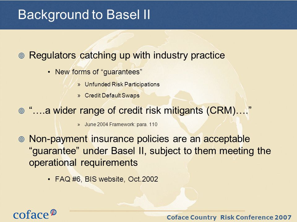 Coface Country Risk Conference 2007 Basel II CRM – 2 key points All conditions within direct control of the Bank an unconditional guarantee can have conditions The bank must control residual risks …it is imperative that banks employ robust procedures and processes to control [residual] risks »June 2004 Framework, Para.