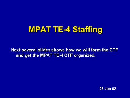 MPAT TE-4 Staffing Next several slides shows how we will form the CTF and get the MPAT TE-4 CTF organized. 28 Jun 02.