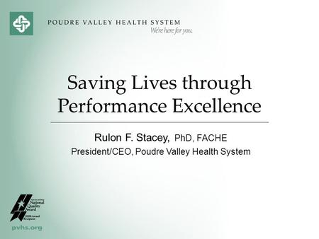 Saving Lives through Performance Excellence Rulon F. Stacey, PhD, FACHE President/CEO, Poudre Valley Health System.