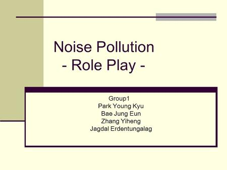 Noise Pollution - Role Play - Group1 Park Young Kyu Bae Jung Eun Zhang Yiheng Jagdal Erdentungalag.