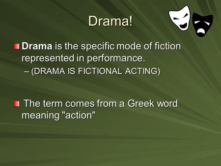 Drama! Drama is the specific mode of fiction represented in performance. –(DRAMA IS FICTIONAL ACTING) The term comes from a Greek word meaning action