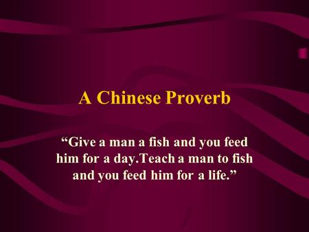 "A Chinese Proverb ""Give a man a fish and you feed him for a day.Teach a man to fish and you feed him for a life."""