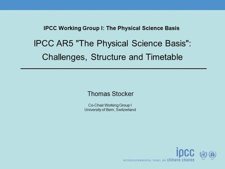 IPCC Working Group I: The Physical Science Basis Thomas Stocker Co-Chair Working Group I University of Bern, Switzerland IPCC AR5 The Physical Science.