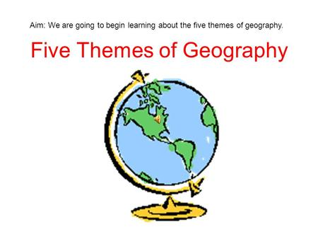 Five Themes of Geography Aim: We are going to begin learning about the five themes of geography.