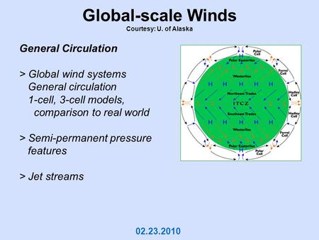 Global-scale Winds Courtesy: U. of Alaska 02.23.2010 General Circulation > Global wind systems General circulation 1-cell, 3-cell models, comparison to.