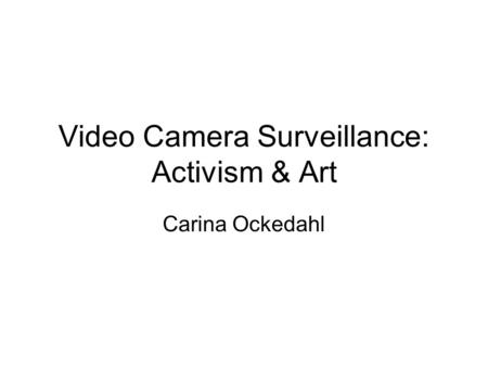 Video Camera Surveillance: Activism & Art Carina Ockedahl.