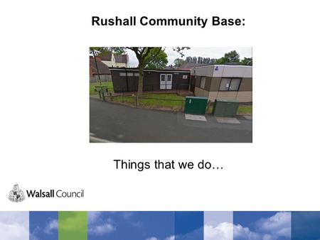 Rushall Community Base: Things that we do…. Bloxwich Leisure Centre Every Tuesday we visit the leisure centre and go swimming. We have lots of fun in.