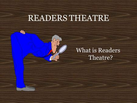 READERS THEATRE What is Readers Theatre? READERS THEATRE Is it an Oral Interpretation of Drama? Is it a play? Is it a theatrical performance?