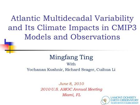 Atlantic Multidecadal Variability and Its Climate Impacts in CMIP3 Models and Observations Mingfang Ting With Yochanan Kushnir, Richard Seager, Cuihua.