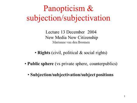1 Panopticism & subjection/subjectivation Lecture 13 December 2004 New Media New Citizenship Marianne van den Boomen Rights (civil, political & social.