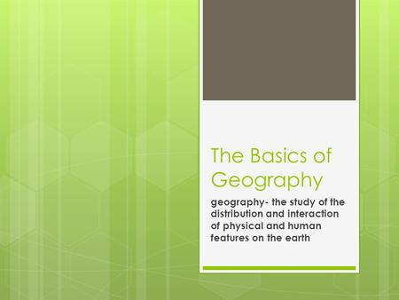 The Basics of Geography geography- the study of the distribution and interaction of physical and human features on the earth.