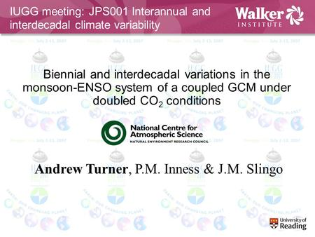 Biennial and interdecadal variations in the monsoon-ENSO system of a coupled GCM under doubled CO 2 conditions Andrew Turner, P.M. Inness & J.M. Slingo.