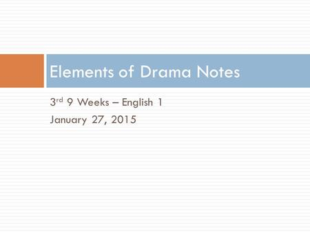 3 rd 9 Weeks – English 1 January 27, 2015 Elements of Drama Notes.