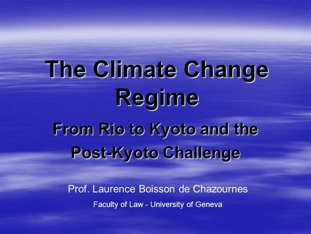 The Climate Change Regime From Rio to Kyoto and the Post-Kyoto Challenge Prof. Laurence Boisson de Chazournes Faculty of Law - University of Geneva.