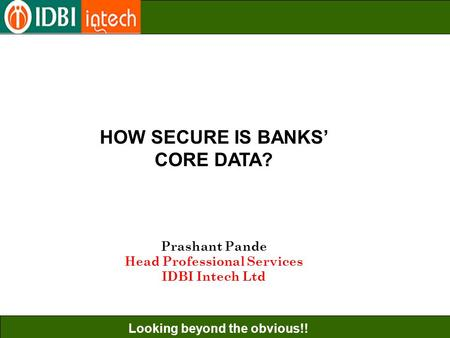 Looking beyond the obvious!! HOW SECURE IS BANKS' CORE DATA? Prashant Pande Head Professional Services IDBI Intech Ltd.
