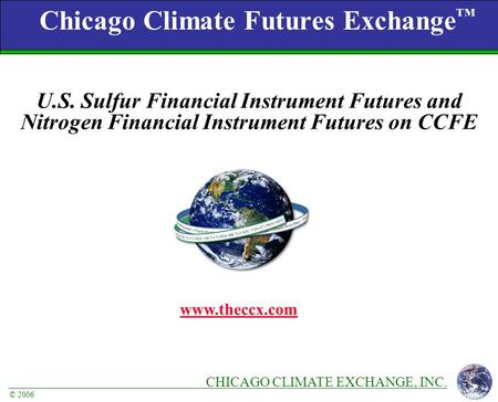 CHICAGO CLIMATE EXCHANGE, INC. © 2006 Chicago Climate Futures Exchange ™ www.theccx.com U.S. Sulfur Financial Instrument Futures and Nitrogen Financial.