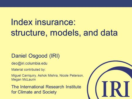 Index insurance: structure, models, and data Daniel Osgood (IRI) Material contributed by: Miguel Carriquiry, Ashok Mishra, Nicole.
