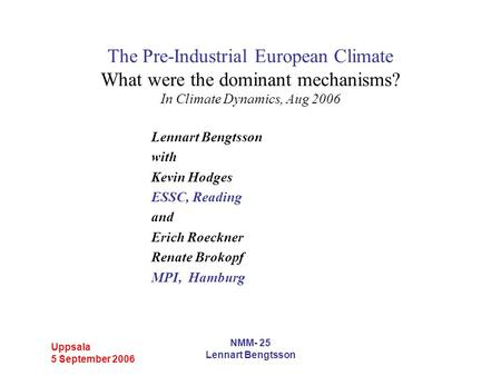 Uppsala 5 September 2006 NMM- 25 Lennart Bengtsson The Pre-Industrial European Climate What were the dominant mechanisms? In Climate Dynamics, Aug 2006.
