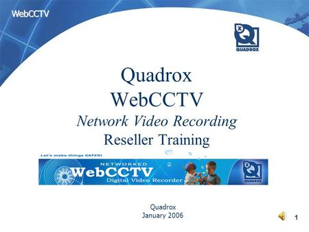 WebCCTV 1 Quadrox WebCCTV Network Video Recording Reseller Training Quadrox January 2006.