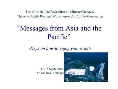 """Messages from Asia and the Pacific"" The 15 th Asia-Pacific Seminar on Climate Change & The Asia-Pacific Regional Workshop on Art.6 of the Convention -Keys."