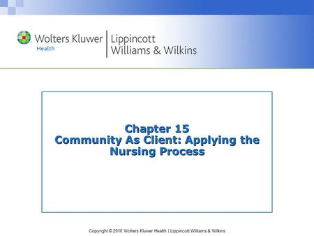 Copyright © 2010 Wolters Kluwer Health | Lippincott Williams & Wilkins Chapter 15 Community As Client: Applying the Nursing Process.