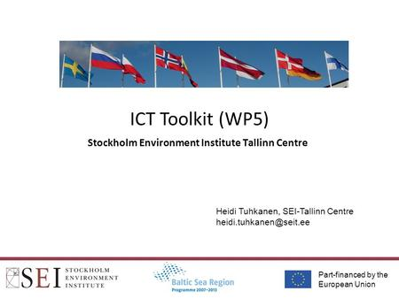Part-financed by the European Union ICT Toolkit (WP5) Stockholm Environment Institute Tallinn Centre Heidi Tuhkanen, SEI-Tallinn Centre