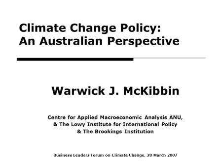 1 Climate Change Policy: An Australian Perspective Warwick J. McKibbin Centre for Applied Macroeconomic Analysis ANU, & The Lowy Institute for International.