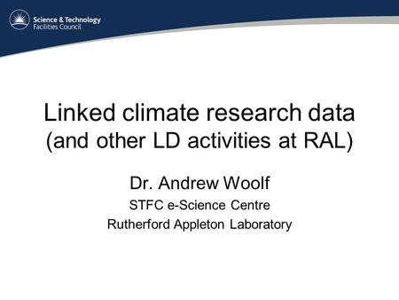Linked climate research data (and other LD activities at RAL) Dr. Andrew Woolf STFC e-Science Centre Rutherford Appleton Laboratory.