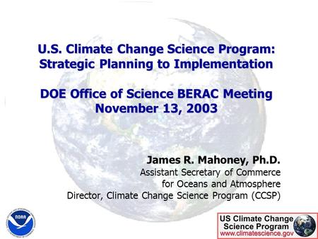 U.S. Climate Change Science Program: Strategic Planning to Implementation DOE Office of Science BERAC Meeting November 13, 2003 James R. Mahoney, Ph.D.