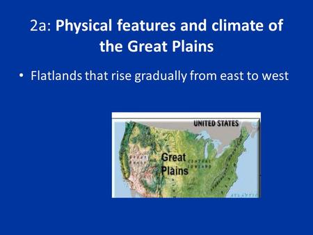 2a: Physical features and climate of the Great Plains Flatlands that rise gradually from east to west.