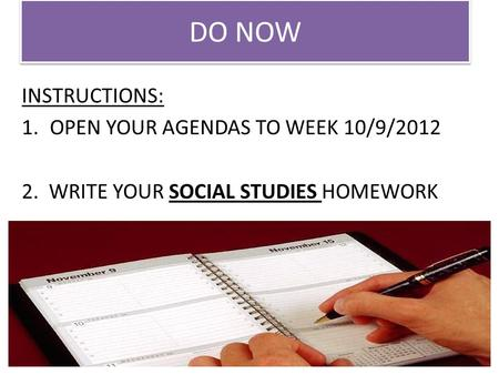 DO NOW INSTRUCTIONS: 1.OPEN YOUR AGENDAS TO WEEK 10/9/2012 2. WRITE YOUR SOCIAL STUDIES HOMEWORK.