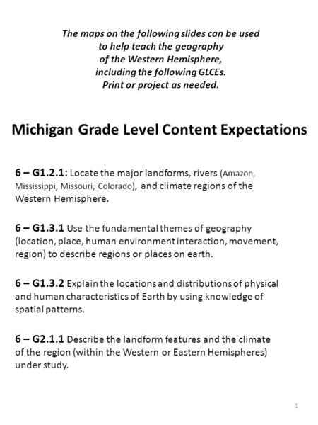 Michigan Grade Level Content Expectations 1 The maps on the following slides can be used to help teach the geography of the Western Hemisphere, including.