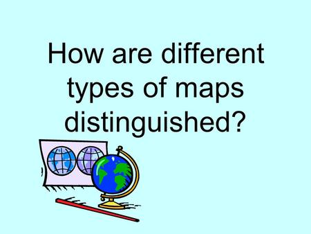 How are different types of maps distinguished?