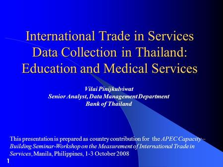1 International Trade in Services Data Collection in Thailand: Education and Medical Services Vilai Pinijkulviwat Senior Analyst, Data Management Department.