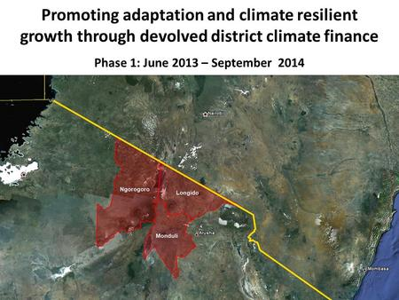 Promoting adaptation and climate resilient growth through devolved district climate finance Phase 1: June 2013 – September 2014.