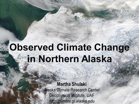 Alaska's Arctic: Features of the Region MODIS image, courtesy of GINA Observed Climate Change in Northern Alaska Martha Shulski Alaska Climate Research.