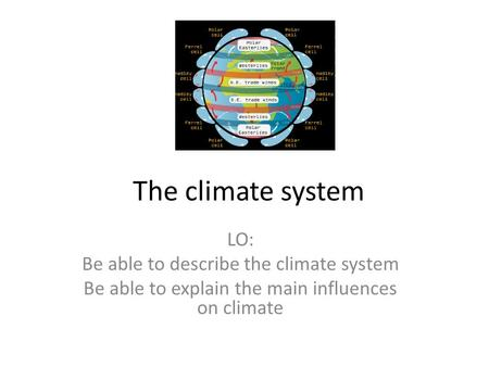 The climate system LO: Be able to describe the climate system Be able to explain the main influences on climate.