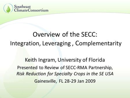 Overview of the SECC: Integration, Leveraging, C omplementarity Keith Ingram, University of Florida Presented to Review of SECC-RMA Partnership, Risk Reduction.