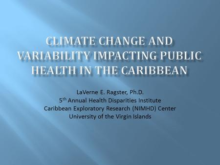 LaVerne E. Ragster, Ph.D. 5 th Annual Health Disparities Institute Caribbean Exploratory Research (NIMHD) Center University of the Virgin Islands.