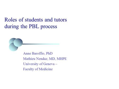Roles of students and tutors during the PBL process Anne Baroffio, PhD Mathieu Nendaz, MD, MHPE University of Geneva – Faculty of Medicine.