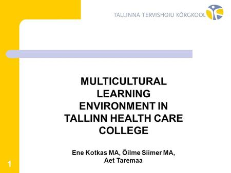 1 MULTICULTURAL LEARNING ENVIRONMENT IN TALLINN HEALTH CARE COLLEGE Ene Kotkas MA, Õilme Siimer MA, Aet Taremaa.