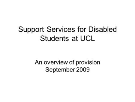 Support Services for Disabled Students at UCL An overview of provision September 2009.