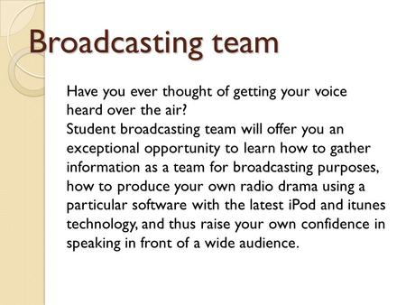 Broadcasting team Have you ever thought of getting your voice heard over the air? Student broadcasting team will offer you an exceptional opportunity to.