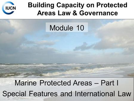 Building Capacity on Protected Areas Law & Governance Marine Protected Areas – Part I Special Features and International Law Module 10.