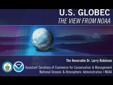 U.S. GLOBEC THE VIEW FROM NOAA The Honorable Dr. Larry Robinson Assistant Secretary of Commerce for Conservation & Management National Oceanic & Atmospheric.